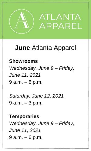 June Atlanta Apparel Showrooms Wednesday, June 9 – Friday, June 11, 2021 9 a.m. – 6 p.m. Saturday, June 12, 2021 9 a.m. – 3 p.m. Temporaries Wednesday, June 9 – Friday, June 11, 2021 9 a.m. – 6 p.m.