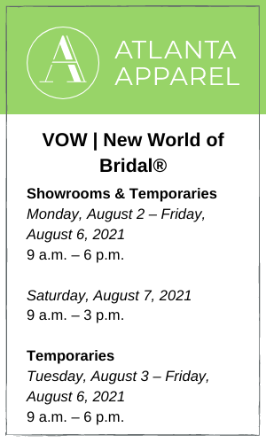 August Atlanta Apparel Showrooms Tuesday, August 3 – Friday, August 6, 2021 9 a.m. – 6 p.m. Saturday, August 7, 2021 9 a.m. – 3 p.m. Temporaries Tuesday, August 3 – Thursday, August 5, 2021 9 a.m. – 6 p.m.